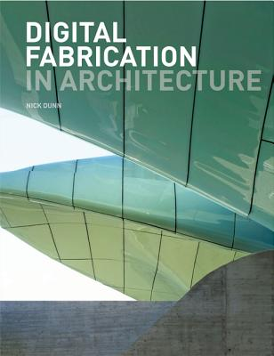 Digital Fabrication in Architecture By Dunn, Nick